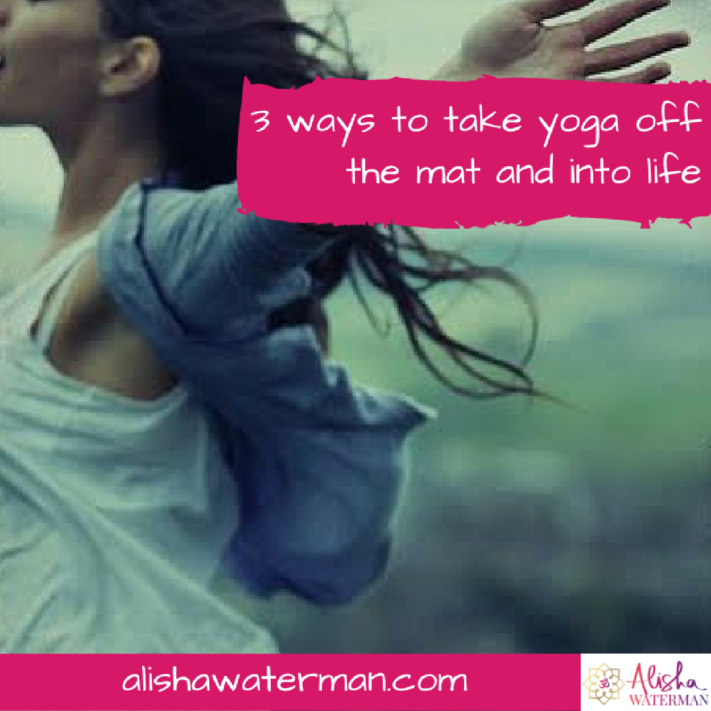 3 ways to take yoga off the mat and into life